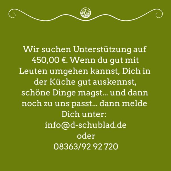 Stellenanzeige: Wir suchen Unterstützung auf 450,00 €. Wenn du gut mit Leuten umgehen kannst, Dich in der Küche gut auskennst, schöne Dinge magst... und dann noch zu uns passt... dann melde Dich unter: info@d-schublad.de oder 08363/92 92 720